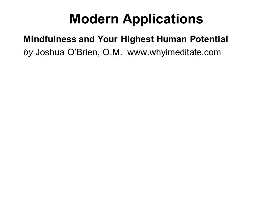 Modern Applications Mindfulness and Your Highest Human Potential by Joshua OBrien, O.M. www.whyimeditate.com Since 1967, over 1500 studies have been c