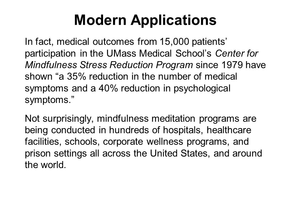Modern Applications In fact, medical outcomes from 15,000 patients participation in the UMass Medical Schools Center for Mindfulness Stress Reduction