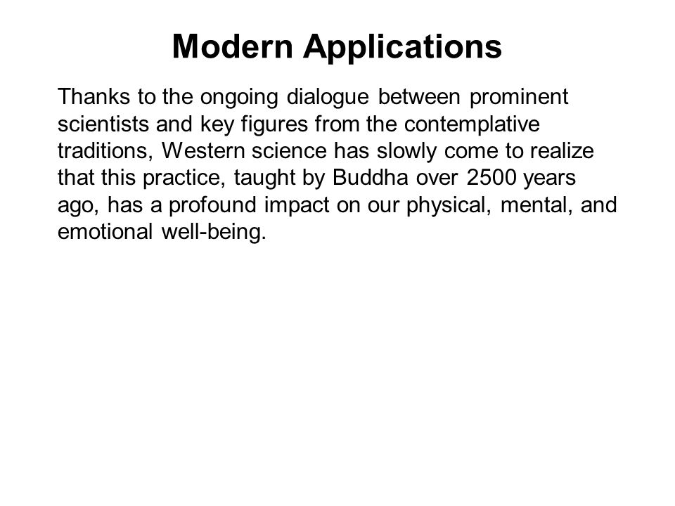Modern Applications Thanks to the ongoing dialogue between prominent scientists and key figures from the contemplative traditions, Western science has