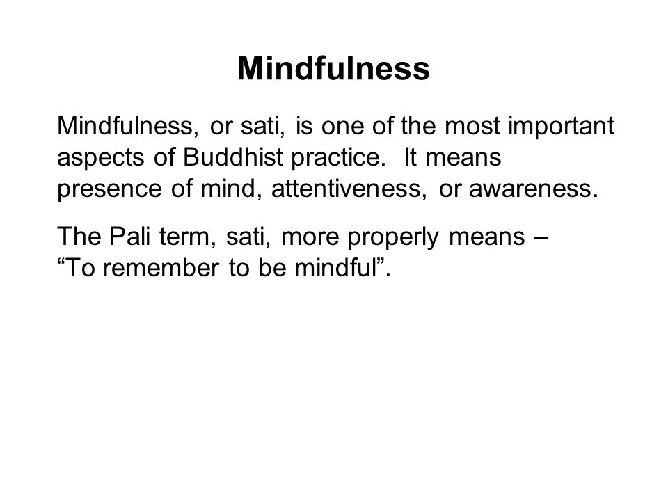 Mindfulness Mindfulness, or sati, is one of the most important aspects of Buddhist practice. It means presence of mind, attentiveness, or awareness. T