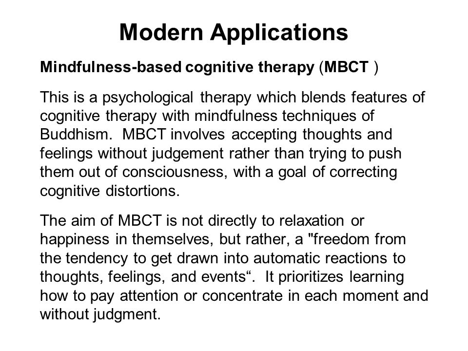 Modern Applications Mindfulness-based cognitive therapy (MBCT ) This is a psychological therapy which blends features of cognitive therapy with mindfu