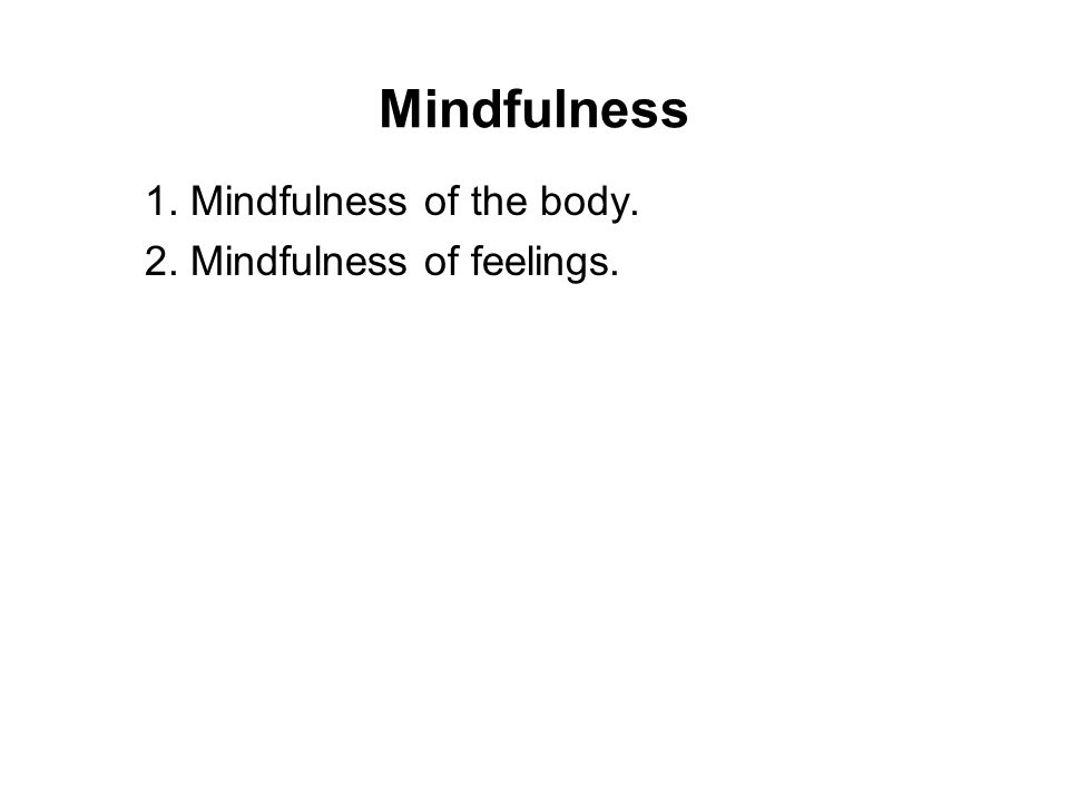 Mindfulness 1. Mindfulness of the body. 2. Mindfulness of feelings. 3. Mindfulness of consciousness. 4. Mindfulness of the Dhamma. There was once a yo