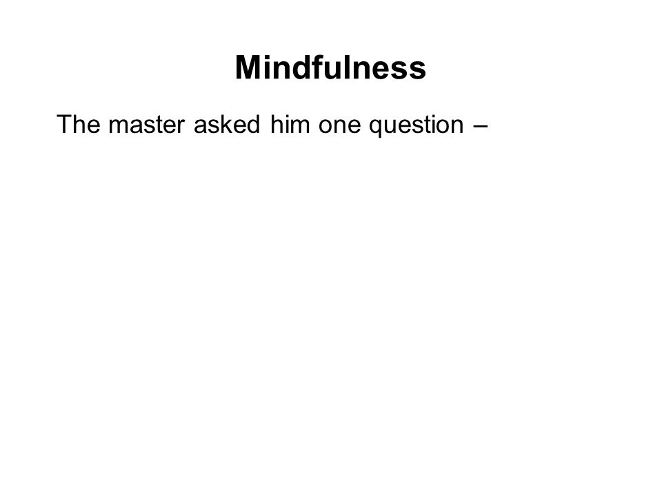 Mindfulness The master asked him one question – My son, outside the hut, is your umbrella on the right of your sandals, or on your left? The young mon