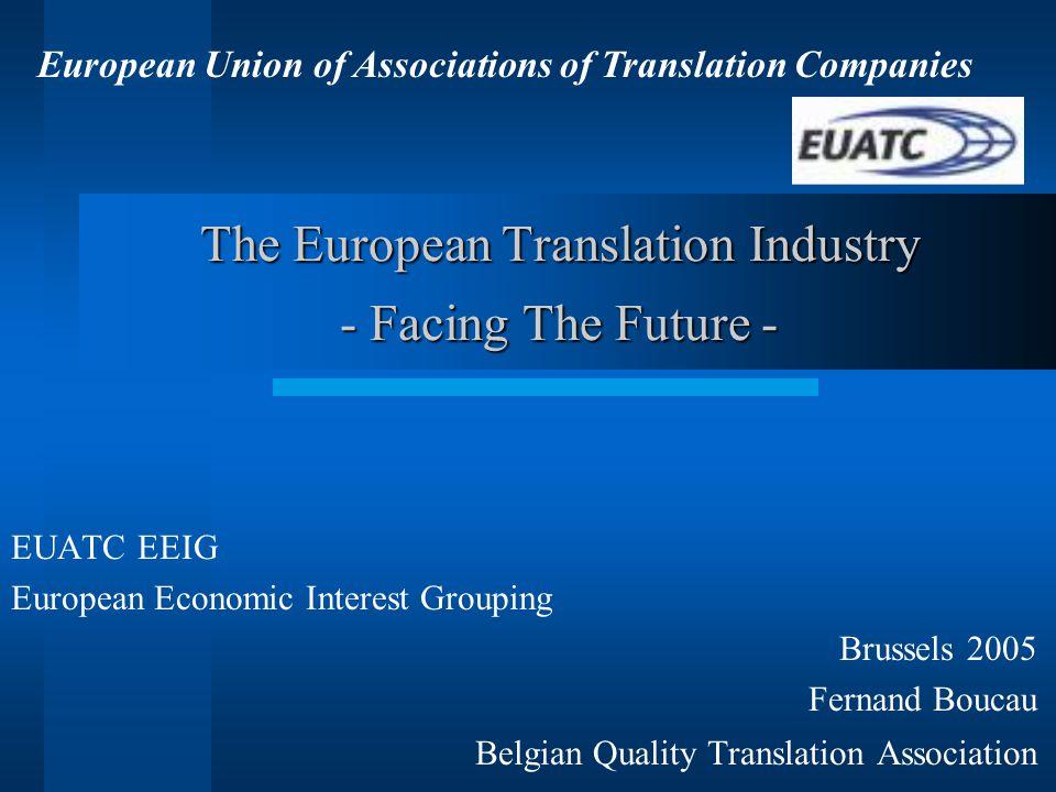 The European Translation Industry - Facing The Future - EUATC EEIG European Economic Interest Grouping Brussels 2005 Fernand Boucau Belgian Quality Translation Association European Union of Associations of Translation Companies
