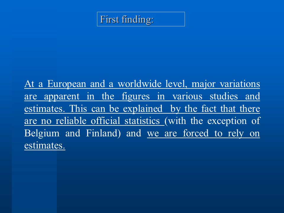 First finding: At a European and a worldwide level, major variations are apparent in the figures in various studies and estimates.