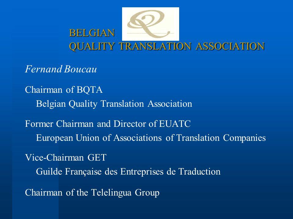 Fernand Boucau Chairman of BQTA Belgian Quality Translation Association Former Chairman and Director of EUATC European Union of Associations of Transl