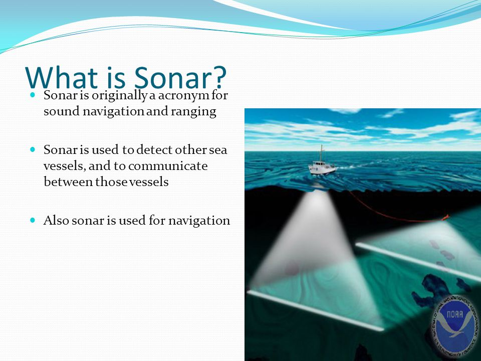 What is Sonar? Sonar is originally a acronym for sound navigation and ranging Sonar is used to detect other sea vessels, and to communicate between th