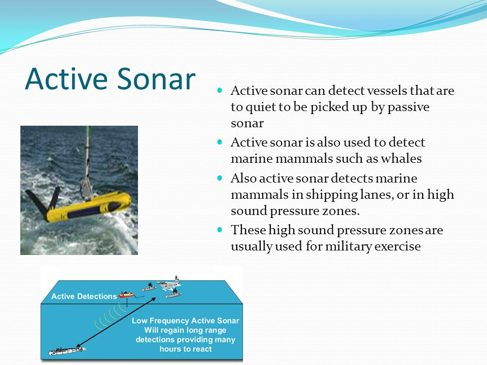 Active Sonar Active sonar can detect vessels that are to quiet to be picked up by passive sonar Active sonar is also used to detect marine mammals suc