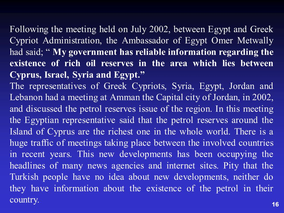 16 Following the meeting held on July 2002, between Egypt and Greek Cypriot Administration, the Ambassador of Egypt Omer Metwally had said; My government has reliable information regarding the existence of rich oil reserves in the area which lies between Cyprus, Israel, Syria and Egypt.