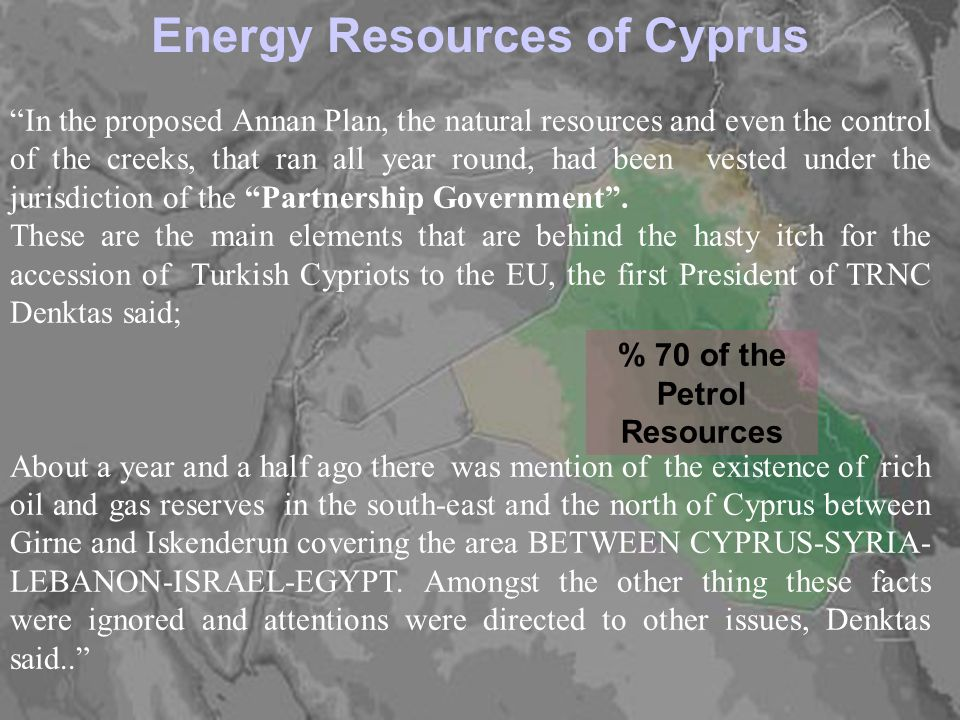 2 Energy Resources of Cyprus % 70 of the Petrol Resources In the proposed Annan Plan, the natural resources and even the control of the creeks, that ran all year round, had been vested under the jurisdiction of the Partnership Government.