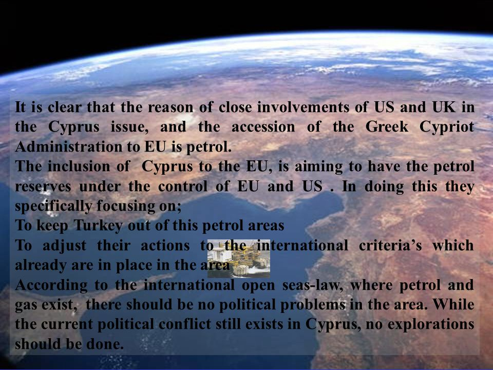 9 It is clear that the reason of close involvements of US and UK in the Cyprus issue, and the accession of the Greek Cypriot Administration to EU is petrol.