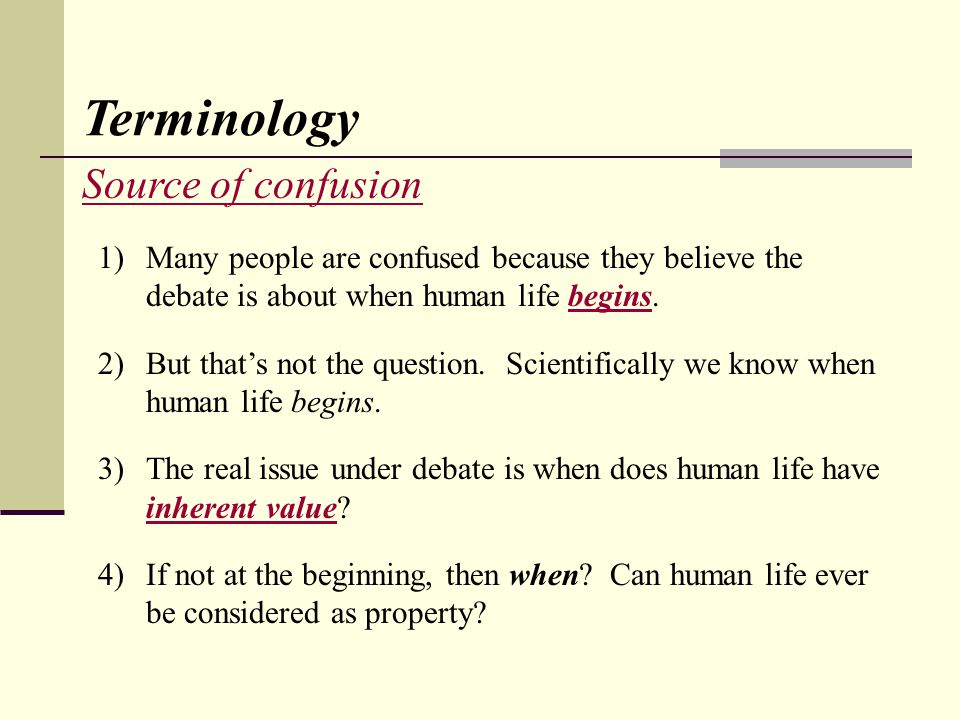 Source of confusion Terminology 1)Many people are confused because they believe the debate is about when human life begins.