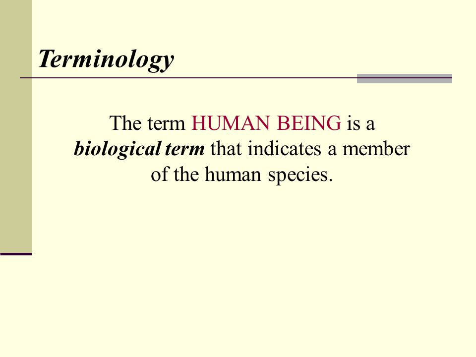 Terminology The term HUMAN BEING is a biological term that indicates a member of the human species.