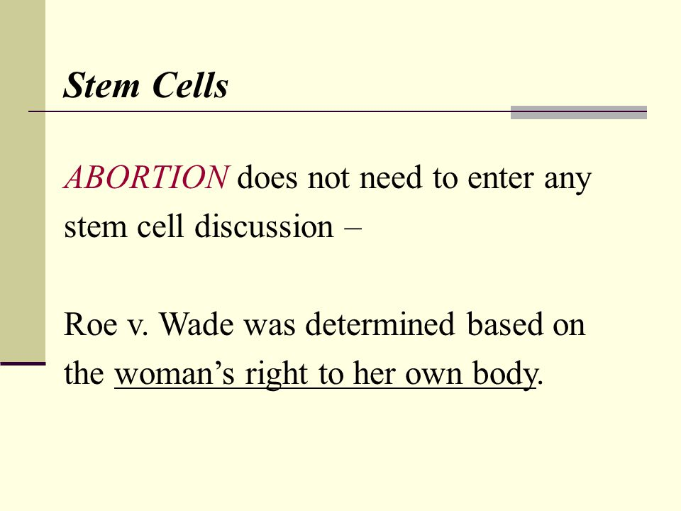 Stem Cells ABORTION does not need to enter any stem cell discussion – Roe v. Wade was determined based on the womans right to her own body.