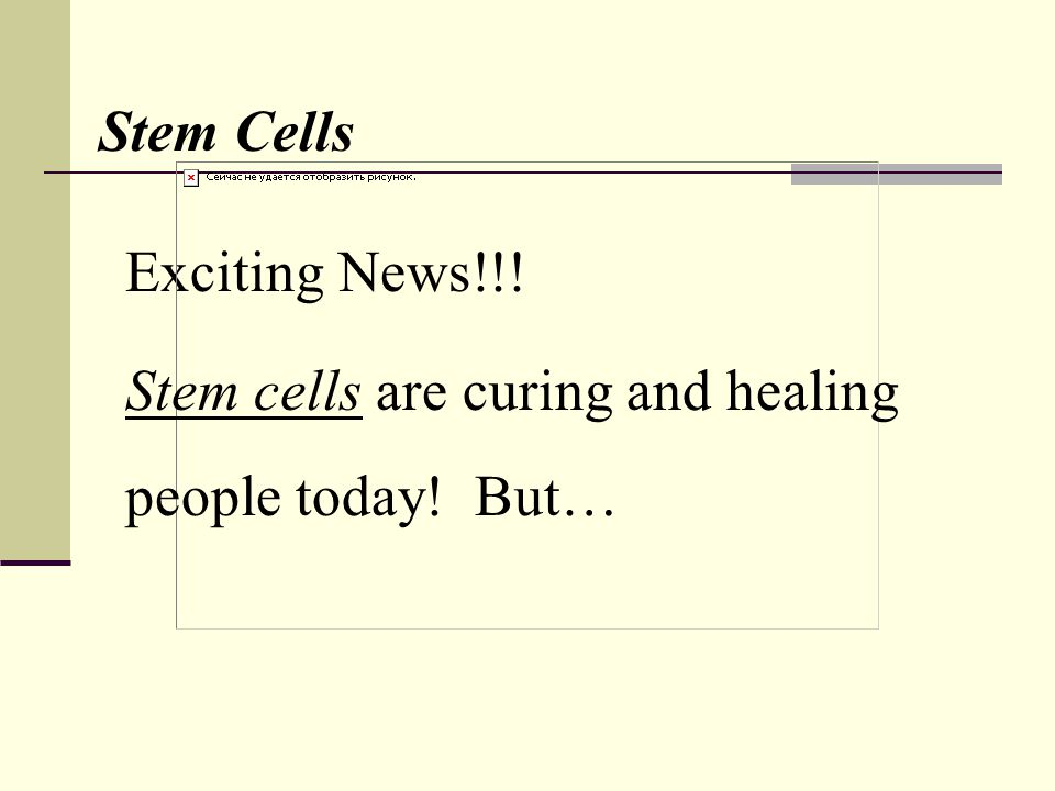 Exciting News!!! Stem Cells Stem cells are curing and healing people today! But…
