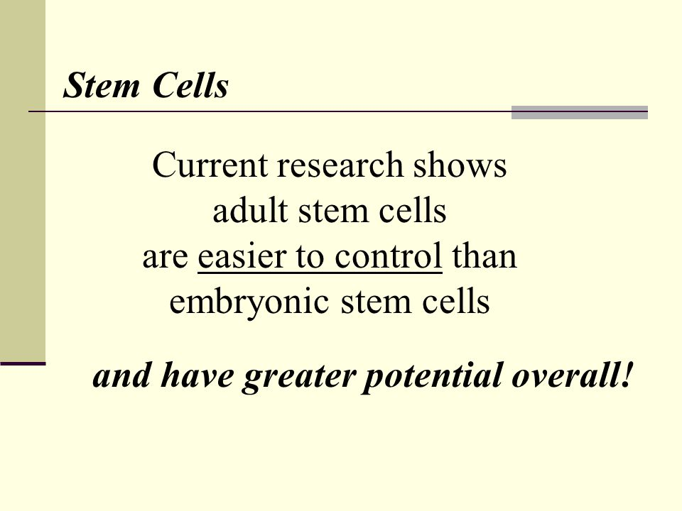 Current research shows adult stem cells are easier to control than embryonic stem cells and have greater potential overall.