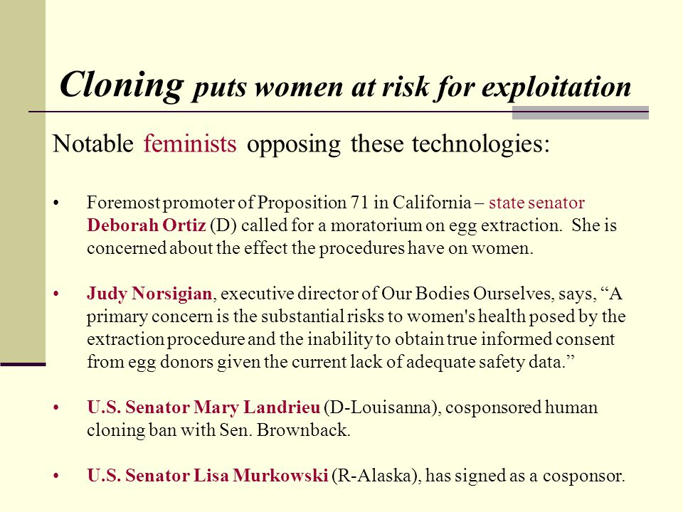 Cloning puts women at risk for exploitation Notable feminists opposing these technologies: Foremost promoter of Proposition 71 in California – state senator Deborah Ortiz (D) called for a moratorium on egg extraction.