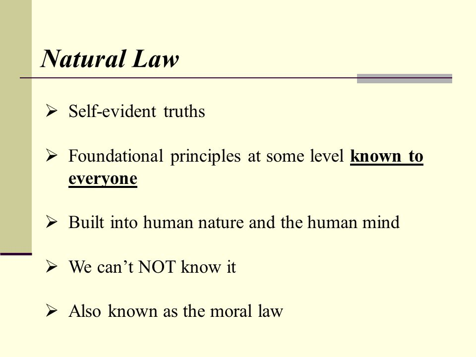 Natural Law Self-evident truths Foundational principles at some level known to everyone Built into human nature and the human mind We cant NOT know it Also known as the moral law
