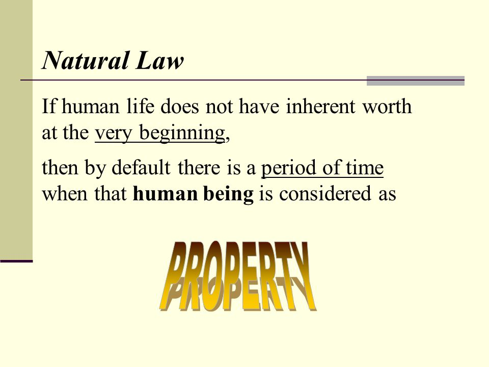 Natural Law If human life does not have inherent worth at the very beginning, then by default there is a period of time when that human being is considered as