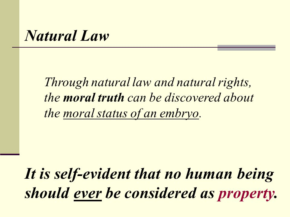 Natural Law Through natural law and natural rights, the moral truth can be discovered about the moral status of an embryo. It is self-evident that no
