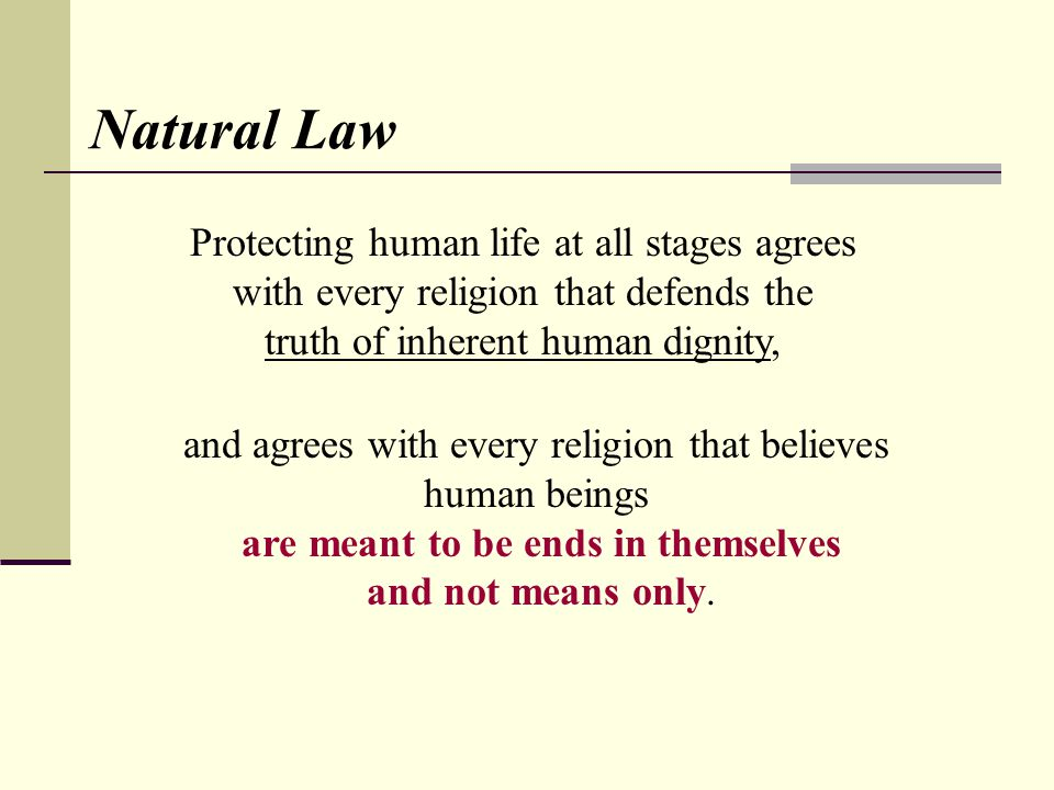 Natural Law Protecting human life at all stages agrees with every religion that defends the truth of inherent human dignity, and agrees with every religion that believes human beings are meant to be ends in themselves and not means only.