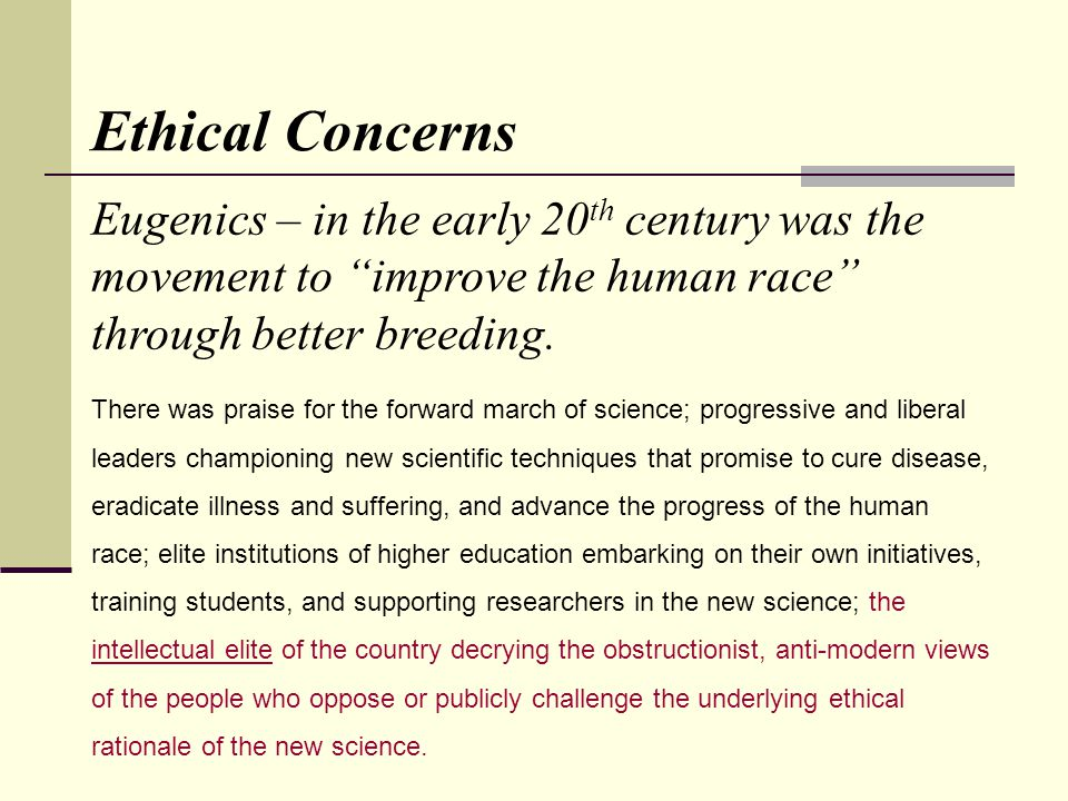 Ethical Concerns There was praise for the forward march of science; progressive and liberal leaders championing new scientific techniques that promise to cure disease, eradicate illness and suffering, and advance the progress of the human race; elite institutions of higher education embarking on their own initiatives, training students, and supporting researchers in the new science; the intellectual elite of the country decrying the obstructionist, anti-modern views of the people who oppose or publicly challenge the underlying ethical rationale of the new science.