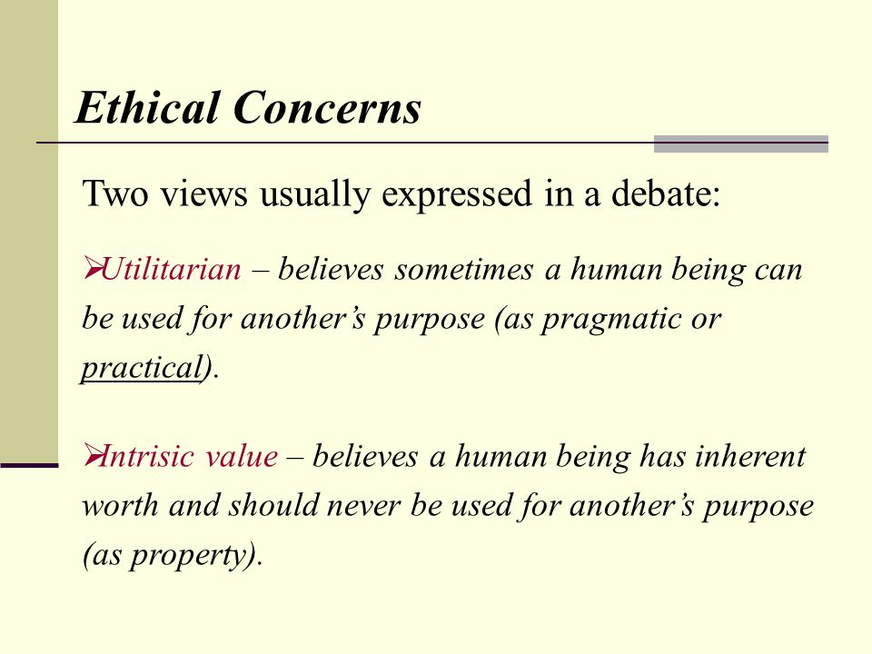 Two views usually expressed in a debate: Utilitarian – believes sometimes a human being can be used for anothers purpose (as pragmatic or practical).