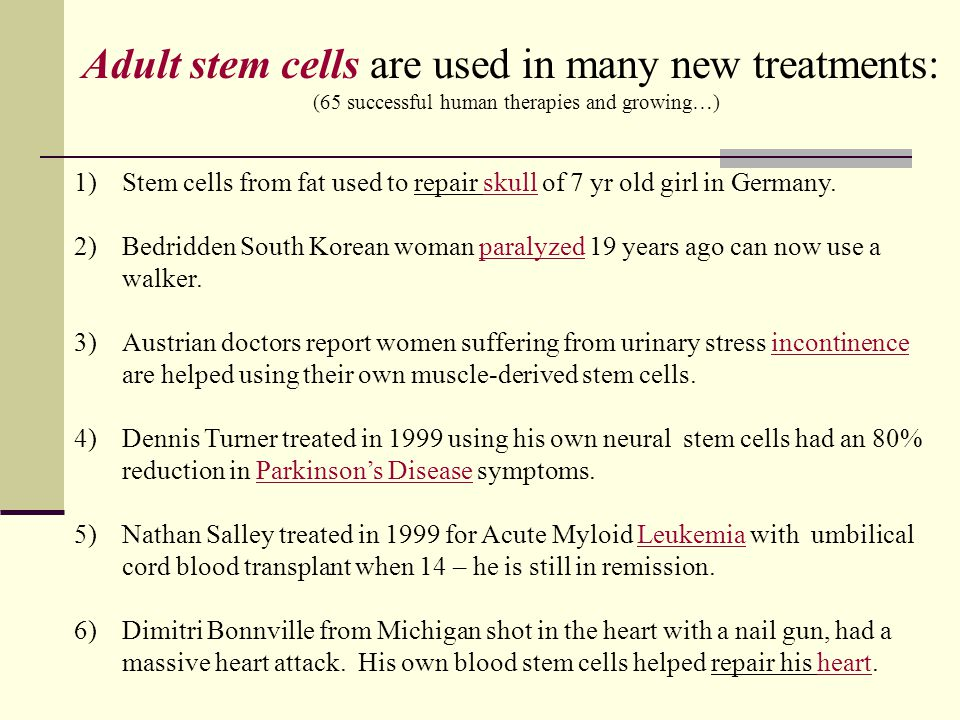 Adult stem cells are used in many new treatments: (65 successful human therapies and growing…) 1)Stem cells from fat used to repair skull of 7 yr old
