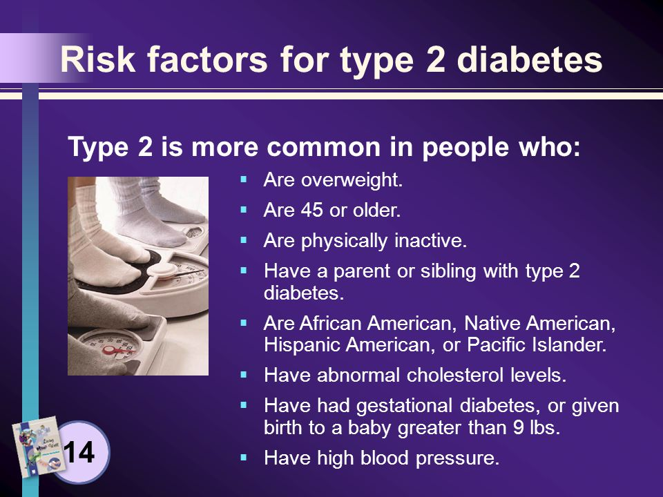 Risk factors for type 2 diabetes Are overweight. Are 45 or older.