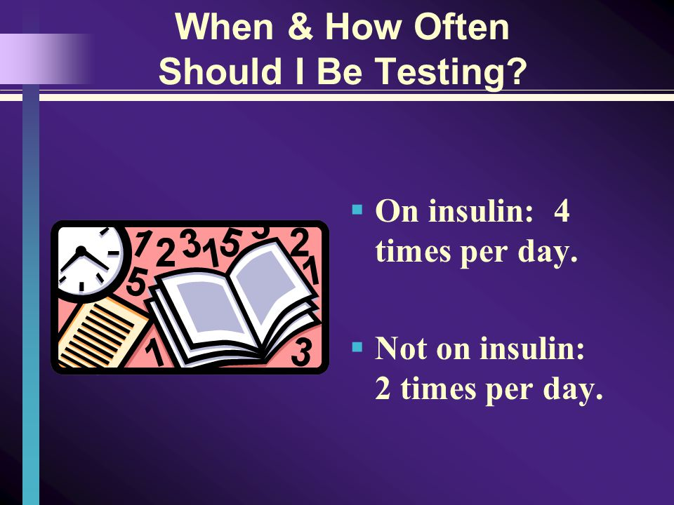 When & How Often Should I Be Testing On insulin: 4 times per day. Not on insulin: 2 times per day.