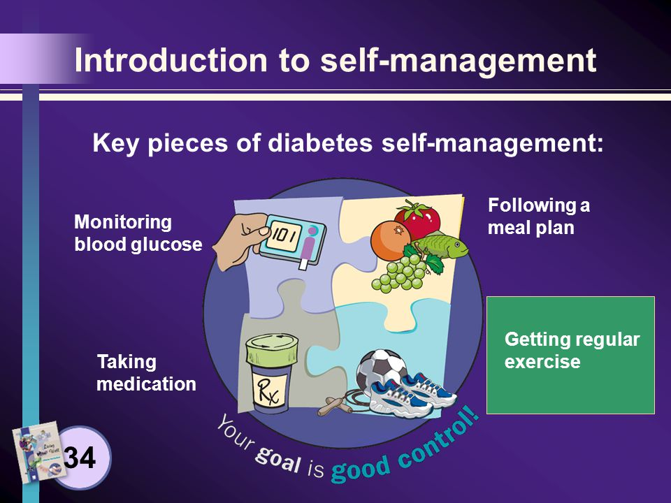 Introduction to self-management Key pieces of diabetes self-management: Monitoring blood glucose Taking medication Following a meal plan Getting regular exercise 34