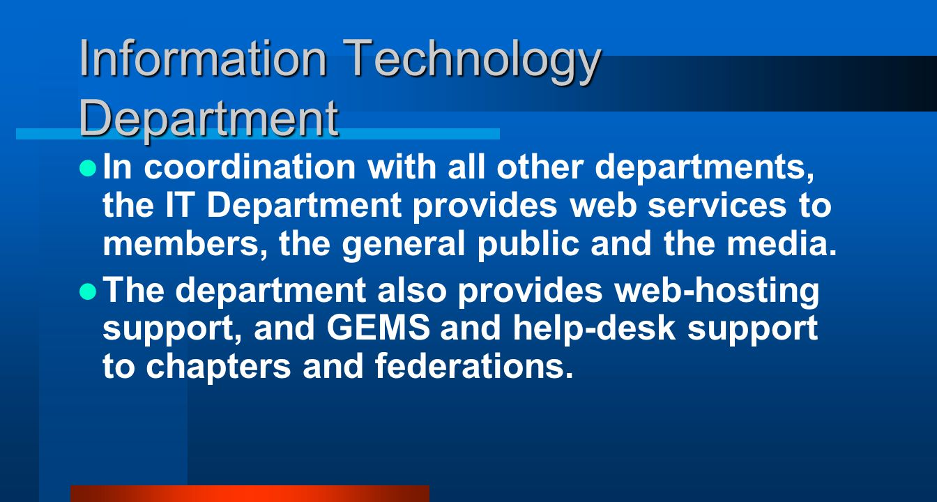 Information Technology Department In coordination with all other departments, the IT Department provides web services to members, the general public and the media.