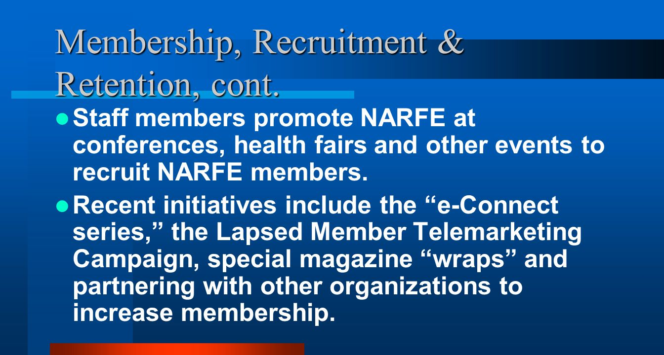 Membership, Recruitment & Retention, cont. Staff members promote NARFE at conferences, health fairs and other events to recruit NARFE members. Recent