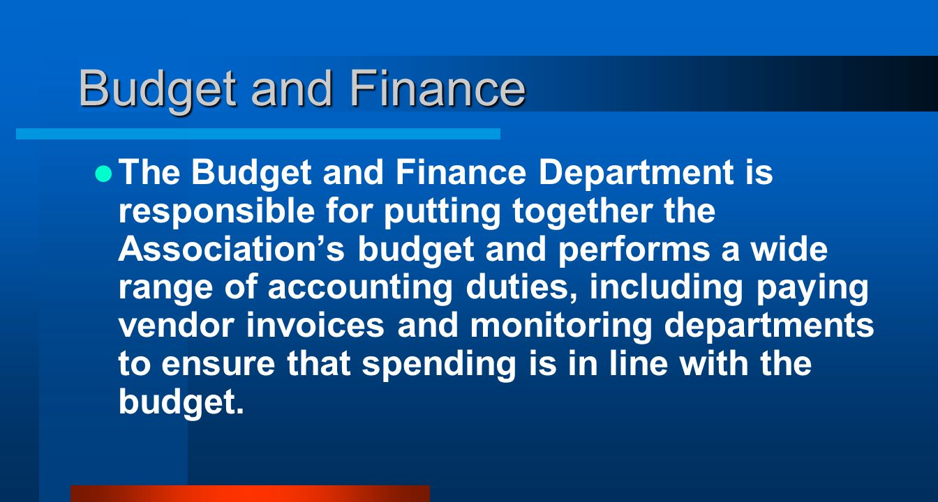 Budget and Finance The Budget and Finance Department is responsible for putting together the Associations budget and performs a wide range of accounting duties, including paying vendor invoices and monitoring departments to ensure that spending is in line with the budget.