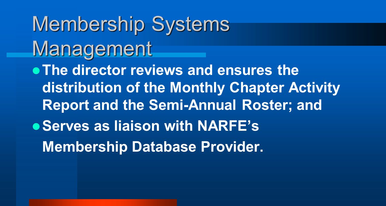 Membership Systems Management The director reviews and ensures the distribution of the Monthly Chapter Activity Report and the Semi-Annual Roster; and Serves as liaison with NARFEs Membership Database Provider.