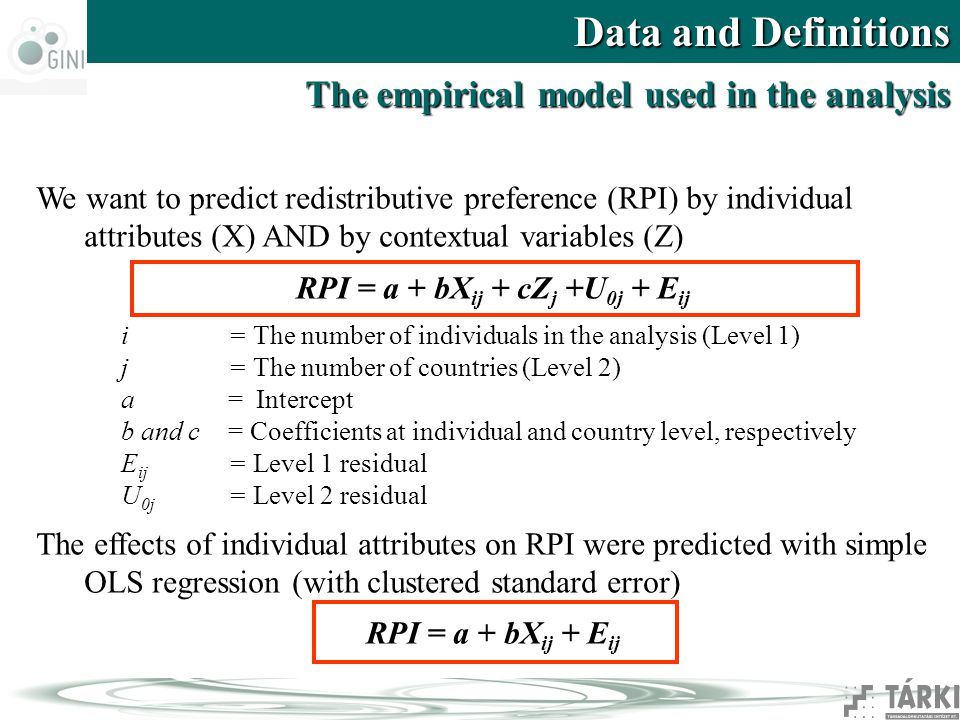 Data and Definitions The empirical model used in the analysis We want to predict redistributive preference (RPI) by individual attributes (X) AND by contextual variables (Z) RPI = a + bX ij + cZ j +U 0j + E ij i = The number of individuals in the analysis (Level 1) j= The number of countries (Level 2) a= Intercept b and c = Coefficients at individual and country level, respectively E ij = Level 1 residual U 0j = Level 2 residual The effects of individual attributes on RPI were predicted with simple OLS regression (with clustered standard error) RPI = a + bX ij + E ij