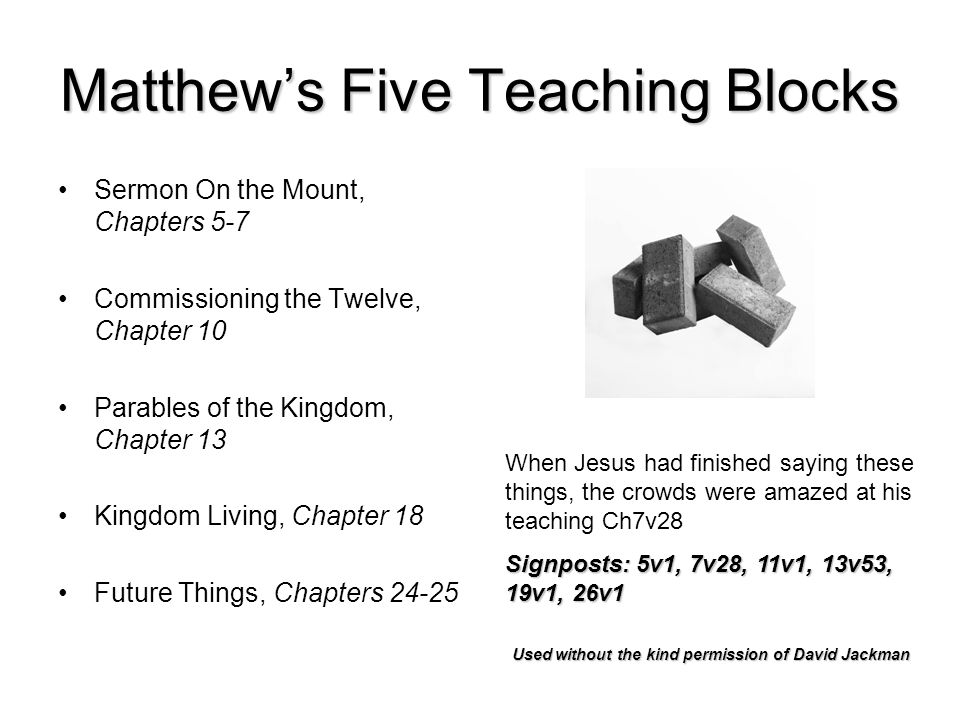 Matthews Five Teaching Blocks Sermon On the Mount, Chapters 5-7 Commissioning the Twelve, Chapter 10 Parables of the Kingdom, Chapter 13 Kingdom Living, Chapter 18 Future Things, Chapters 24-25 When Jesus had finished saying these things, the crowds were amazed at his teaching Ch7v28 Signposts: 5v1, 7v28, 11v1, 13v53, 19v1, 26v1 Used without the kind permission of David Jackman