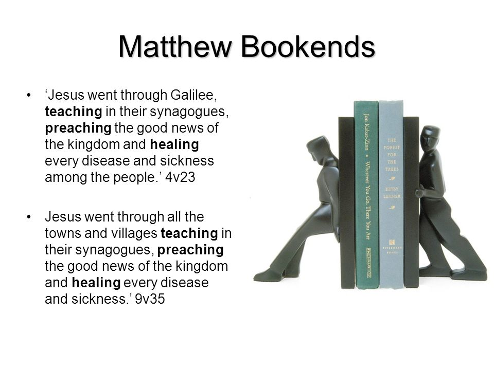 Matthew Bookends Jesus went through Galilee, teaching in their synagogues, preaching the good news of the kingdom and healing every disease and sickness among the people.