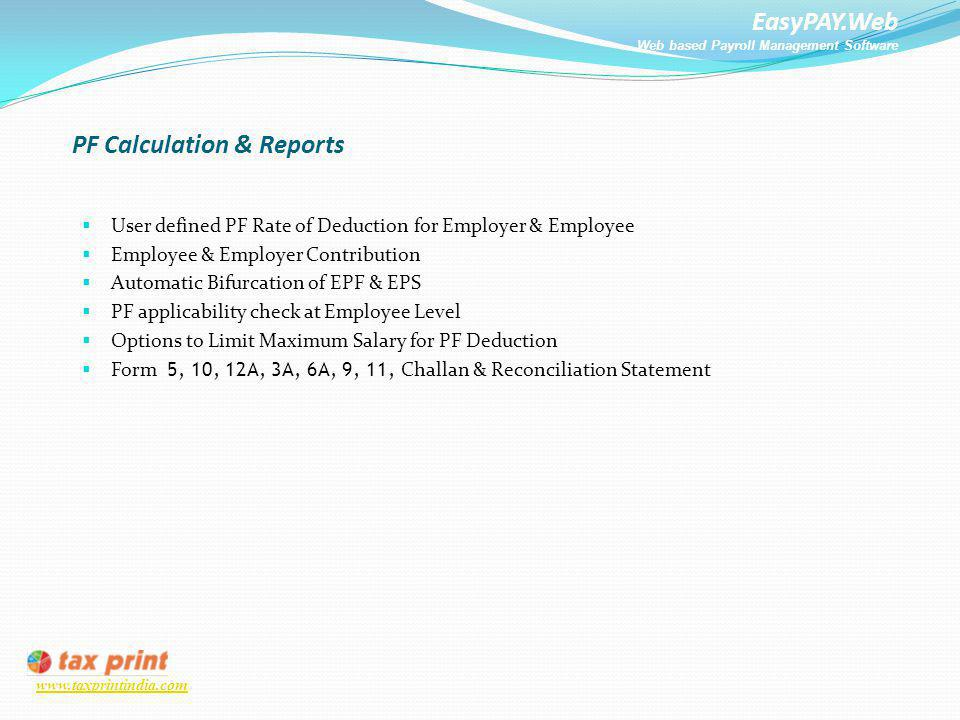 EasyPAY.Web Web based Payroll Management Software www.taxprintindia.com PF Calculation & Reports User defined PF Rate of Deduction for Employer & Empl