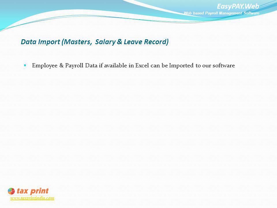 EasyPAY.Web Web based Payroll Management Software www.taxprintindia.com Data Import (Masters, Salary & Leave Record) Employee & Payroll Data if availa
