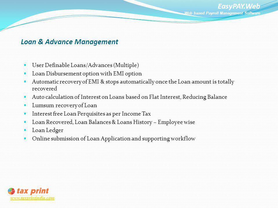 EasyPAY.Web Web based Payroll Management Software www.taxprintindia.com Loan & Advance Management User Definable Loans/Advances (Multiple) Loan Disbur
