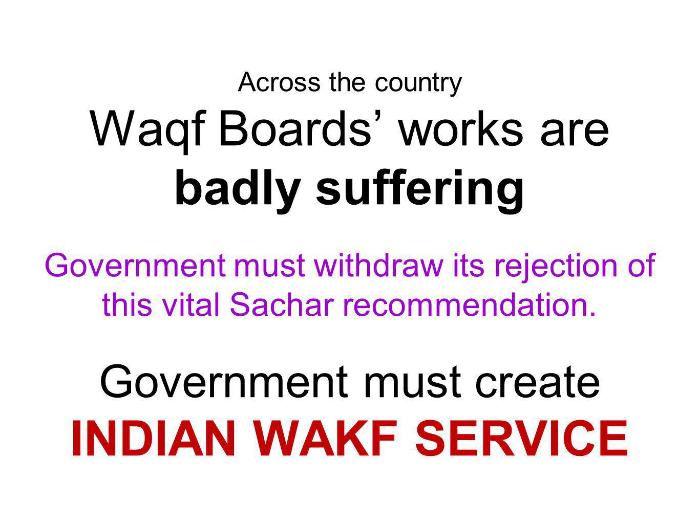 Across the country Waqf Boards works are badly suffering Government must withdraw its rejection of this vital Sachar recommendation.