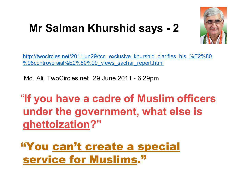 Mr Salman Khurshid says - 2 http://twocircles.net/2011jun29/tcn_exclusive_khurshid_clarifies_his_%E2%80 %98controversial%E2%80%99_views_sachar_report.html Md.
