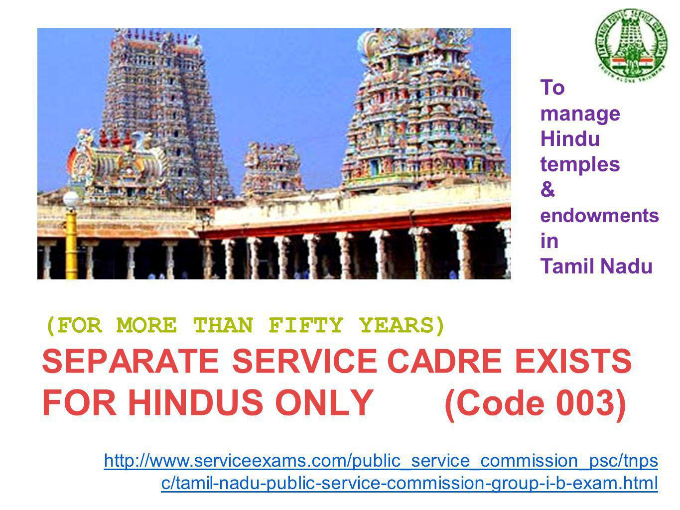 (FOR MORE THAN FIFTY YEARS) SEPARATE SERVICE CADRE EXISTS FOR HINDUS ONLY (Code 003) To manage Hindu temples & endowments in Tamil Nadu http://www.serviceexams.com/public_service_commission_psc/tnps c/tamil-nadu-public-service-commission-group-i-b-exam.html