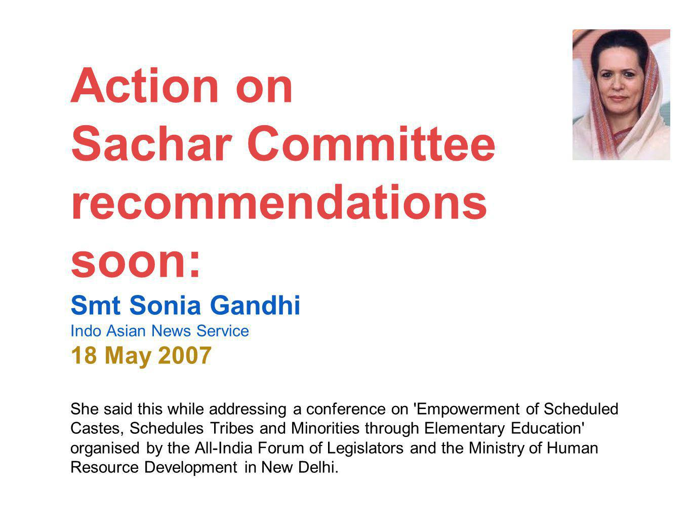 Action on Sachar Committee recommendations soon: Smt Sonia Gandhi Indo Asian News Service 18 May 2007 She said this while addressing a conference on Empowerment of Scheduled Castes, Schedules Tribes and Minorities through Elementary Education organised by the All-India Forum of Legislators and the Ministry of Human Resource Development in New Delhi.