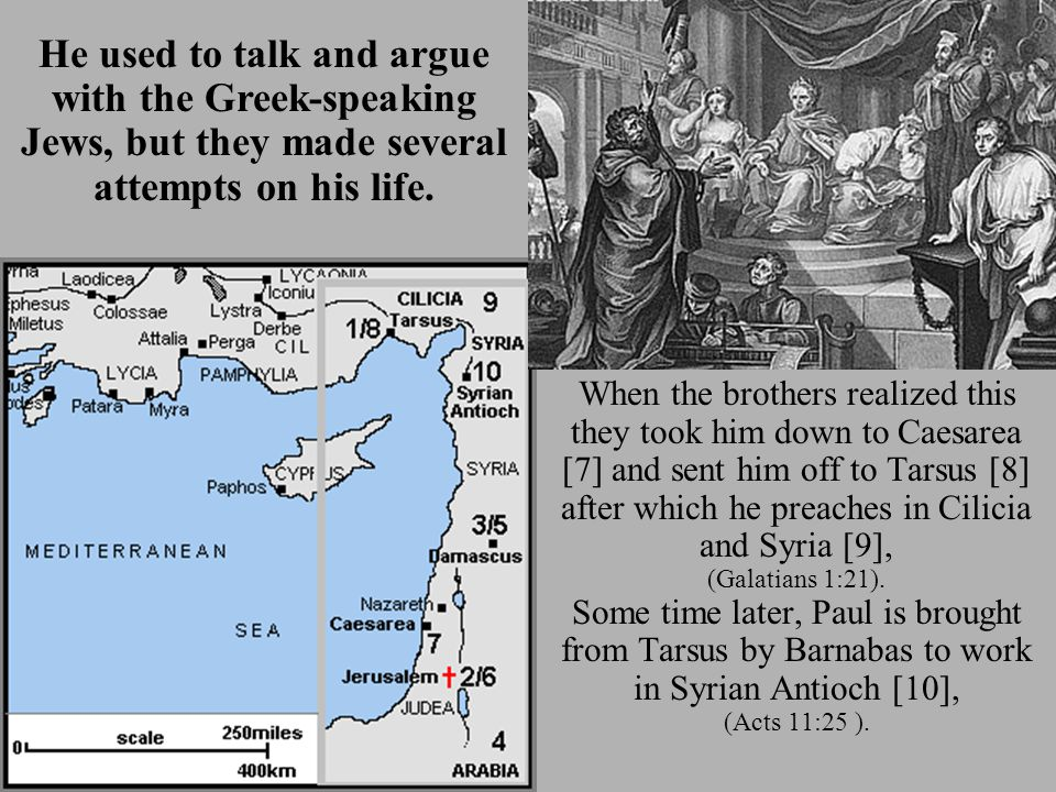 When the brothers realized this they took him down to Caesarea [7] and sent him off to Tarsus [8] after which he preaches in Cilicia and Syria [9], (Galatians 1:21).