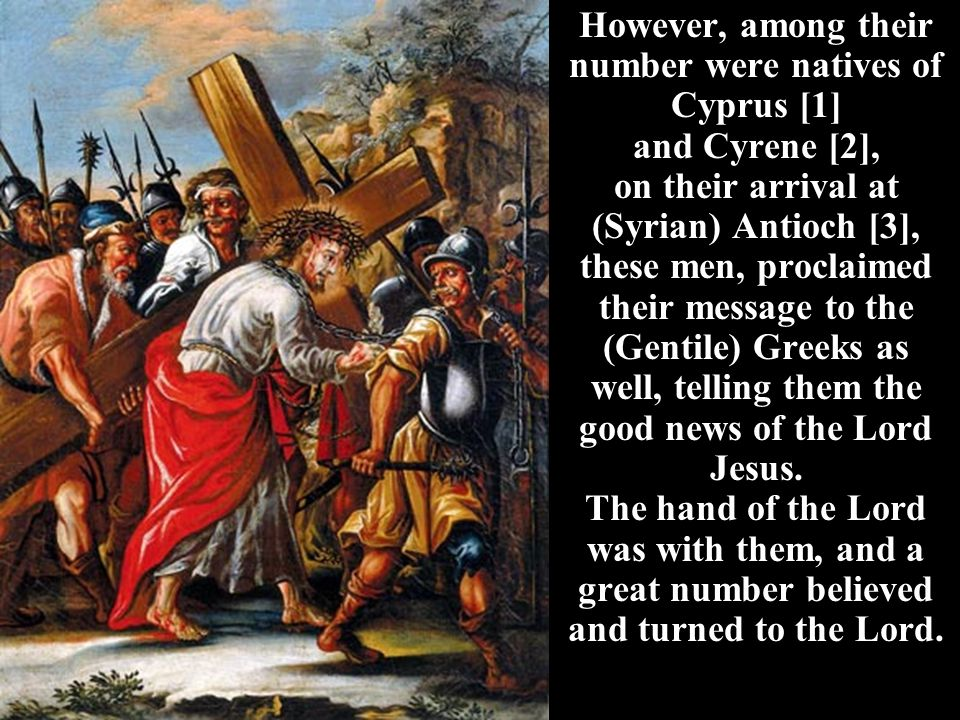 However, among their number were natives of Cyprus [1] and Cyrene [2], on their arrival at (Syrian) Antioch [3], these men, proclaimed their message to the (Gentile) Greeks as well, telling them the good news of the Lord Jesus.