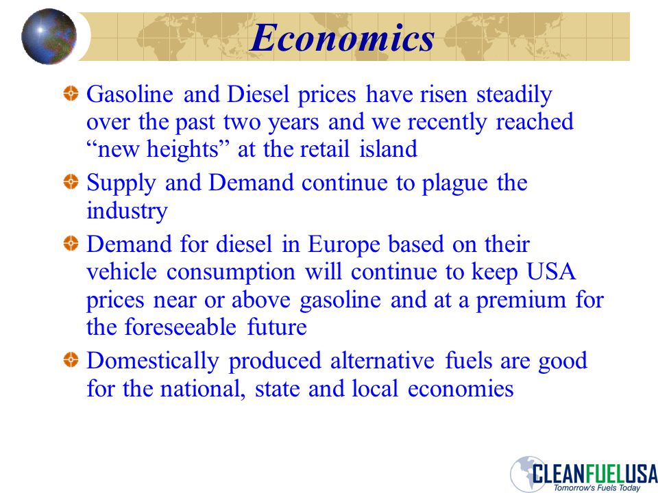 Economics Gasoline and Diesel prices have risen steadily over the past two years and we recently reached new heights at the retail island Supply and Demand continue to plague the industry Demand for diesel in Europe based on their vehicle consumption will continue to keep USA prices near or above gasoline and at a premium for the foreseeable future Domestically produced alternative fuels are good for the national, state and local economies