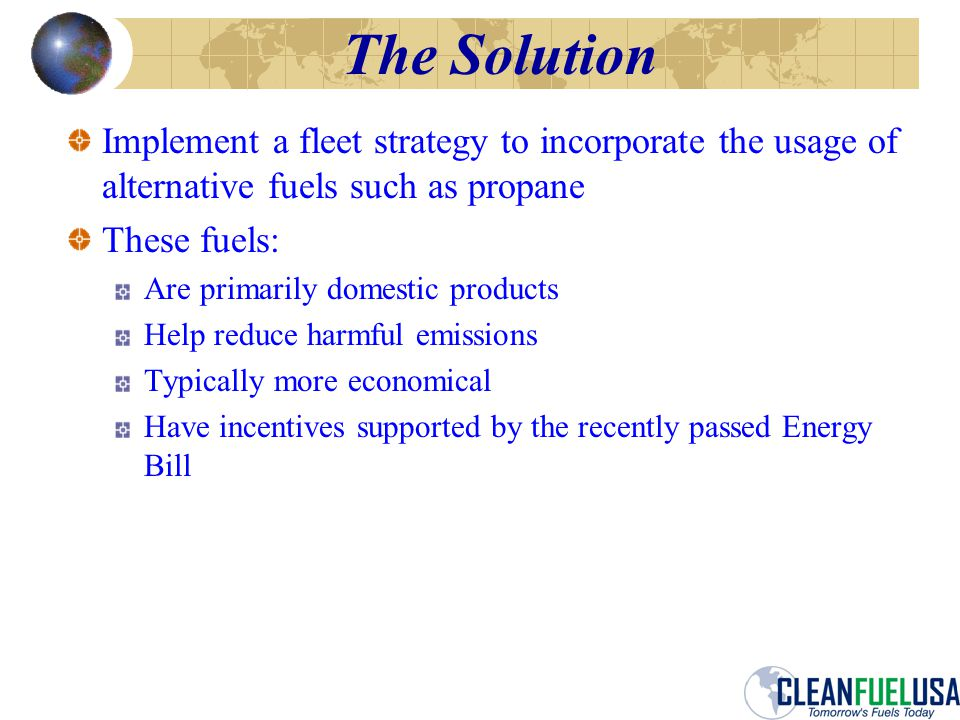 The Solution Implement a fleet strategy to incorporate the usage of alternative fuels such as propane These fuels: Are primarily domestic products Help reduce harmful emissions Typically more economical Have incentives supported by the recently passed Energy Bill