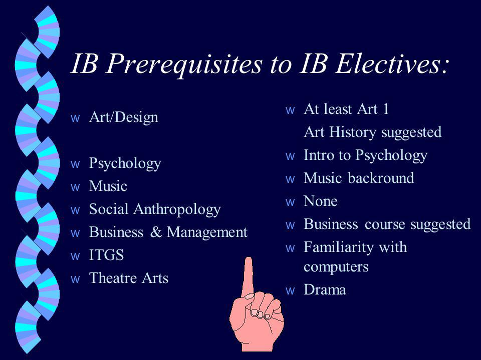 IB Prerequisites to IB Electives: w Art/Design w Psychology w Music w Social Anthropology w Business & Management w ITGS w Theatre Arts w At least Art 1 Art History suggested w Intro to Psychology w Music backround w None w Business course suggested w Familiarity with computers w Drama